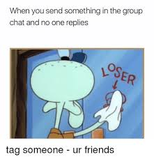 Chat Meme - when you send something in the group chat and no one replies tag