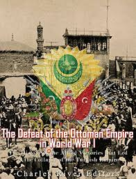 Ottoman Empire Collapse The Defeat Of The Ottoman Empire In World War I The