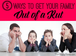 5 ways to get your family out of a rut fun happy home