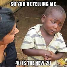The New Meme - so you re telling me 40 is the new 20 make a meme