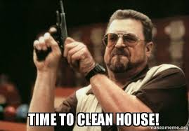 Clean House Meme - time to clean house am i the only one make a meme
