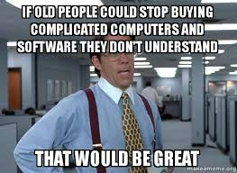 Call Centre Meme - if old people could stop buying complicated computers and software