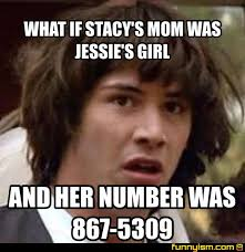 Stacy Meme - what if stacy s mom was jessie s girl and her number was 867 5309
