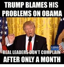 Blame Obama Meme - trump blames his problems on obama gspan real leadersdon t complain