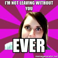 Over Obsessive Girlfriend Meme - i m not leaving without you ever over obsessive girlfriend meme