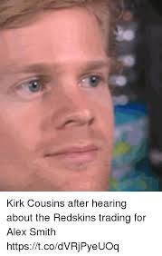 Alex Smith Meme - kirk cousins after hearing about the redskins trading for alex smith
