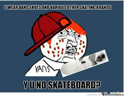Funny Skateboard Memes - y u wear skate cloths but don t skate by robbie meme center