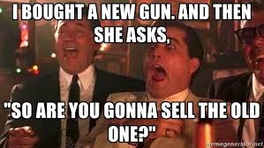 Meme Generator Goodfellas - i bought a new gun and then she asks so are you gonna sell the