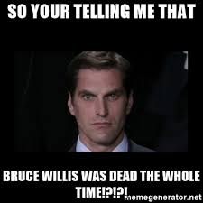 Your Telling Me Meme - so your telling me that bruce willis was dead the whole time