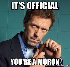 it s official you re a moron gregory house m d meme generator