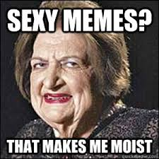 sexy memes that makes me moist helen thomas gone wild quickmeme