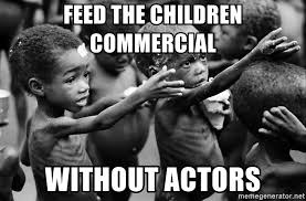 Starving Child Meme - feed the children commercial without actors starving children of