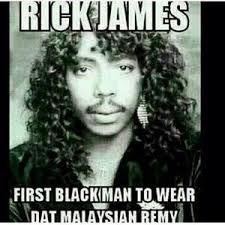 First Of The Month Meme - rick james first black man to wear day malaysian remy