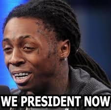Lil Wayne Be Like Meme - lil wayne image macro we president now know your meme