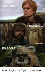 Tyrion Meme - tyrion season 1 season 7 season 6 a evolução de tyrion lannister