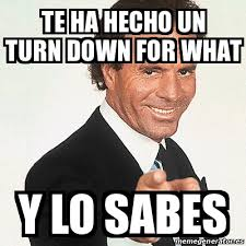Turn Down For What Meme - meme julio iglesias te ha hecho un turn down for what y lo sabes
