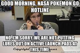 Sm Meme - good morning nasa pokemon go hotline no i m sorry we are not