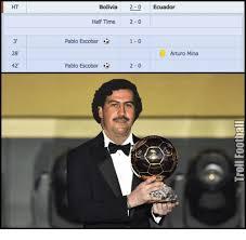 Pablo Escobar Meme - 42 bolivia 2 0 ecuador half time 2 pablo escobar arturo mina