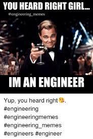 Engineer Meme - you heard right girl memes im an engineer yup you heard right