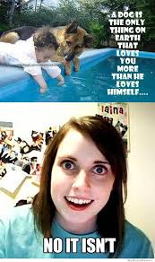 Dog Girlfriend Meme - a dog is the only thing that loves you more than he loves himself