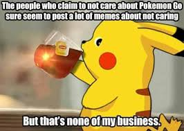 I Don T Care Meme - those who don t care about pokemon go