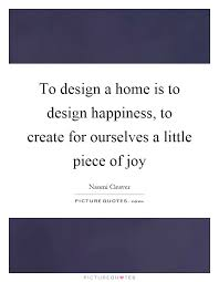 quotes on home design to design a home is to design happiness to create for ourselves
