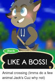 Animal Crossing Meme - jack like a boss animal crossing imma do a few animal jack s cuz