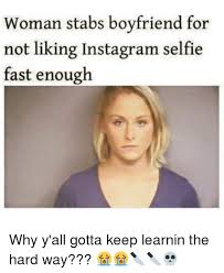 Meme Generator For Instagram - woman stabs boyfriend for not liking instagram selfie fast enough