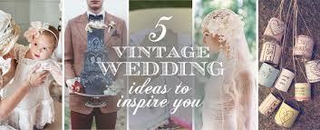 Vintage Wedding Ideas 5 Vintage Wedding Ideas To Inspire You