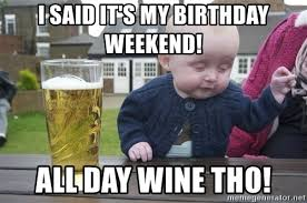 Birthday Weekend Meme - i said it s my birthday weekend all day wine tho drunk baby 1