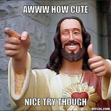 Good Try Meme - image resized jesus says meme generator awww how cute nice try