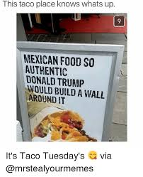Mexican Food Memes - this taco place knows whats up mexican food so authentic donald
