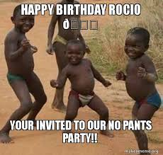 Pants Party Meme - happy birthday rocio your invited to our no pants party