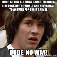Dudes Be Like Meme - dude so like all these bankster dudes like fuck up the world and
