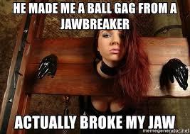 Gag Meme - he made me a ball gag from a jawbreaker actually broke my jaw