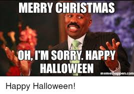 Merry Christmas Meme - merry christmas oh i m sorry happy halloween memeshappencom