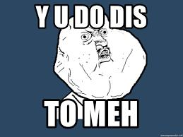 Yu No Meme Generator - y u do dis to meh y u no meme generator