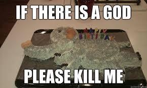 Please Kill Me Meme - if there is a god please kill me craven cake quickmeme