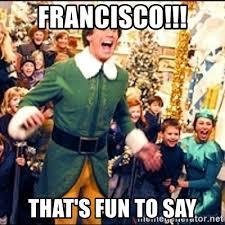 Buddy The Elf Meme - francisco that s fun to say buddy elf meme generator