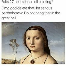 Oil Painting Meme - sits 27 hours for an oil painting omg god delete that im serious