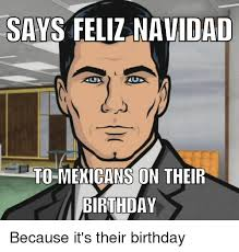 Mexican Birthday Meme - say feliz dad to mexicans on their birthday because it s their