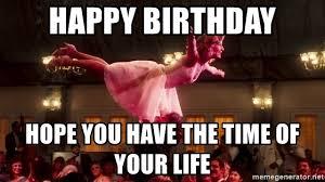 Happy Birthday Meme Dirty - happy birthday meme dirty dancing feeling like party