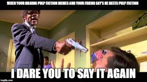 Pulp Fiction Memes - when your making pulp fiction memes and your friend say s he hates