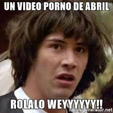 Memes De Porno - un video porno de abril rolalo weyyyyyy conspiracy keanu