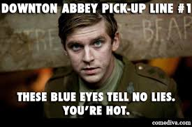 Downton Abbey Meme - downton abbey pick up lines comediva