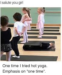 Hot Yoga Meme - i salute you girl one time i tried hot yoga emphasis on one time