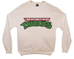 i m actually in my thirties tmnt turtles sweatshirt