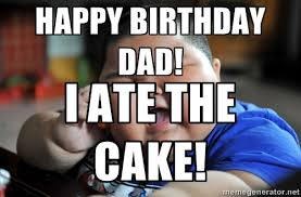 Happy Birthday Dad Meme - happy birthday dad i ate the cake az meme funny memes funny pictures