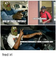 Rev Up Those Fryers Meme - fryers broke rev up those fryers understandable have a good day