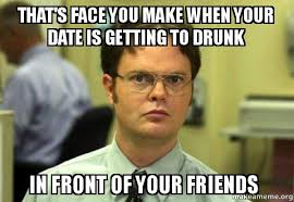 Drunk Face Meme - that s face you make when your date is getting to drunk in front of